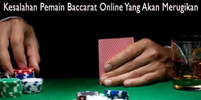 Kesalahan Pemain Baccarat Online Yang Akan Merugikan